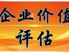 湘潭企业重组评估 企业并购和剥评估 企业净资产评估