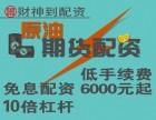 重庆财神到原油期货配资5000起0利息超低手续费全国招代理