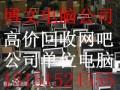 湖州网吧机器回收 吴兴网咖大批量电脑回收 吴兴周边公司单位