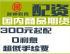湘潭瀚博扬财神到网商品期货300起配-正规期货配资平台