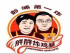 上海彭浦第一炸胖胖炸鸡腿加盟怎么样 第一炸胖胖炸鸡腿加盟费