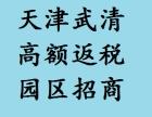 天津武清园区招商引资,高额返税政策,税收优惠,欢迎实地考察