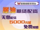 金寶盆原油期貨5000元起配-0利息-免費加盟-免費咨詢!