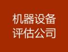 天津国有资产处置评估,机器设备入账评估,机器设备买卖评估