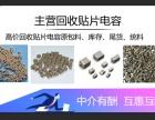 回收MLCC 贴片电容陶瓷电容钽电容钯米电容独石电容回收