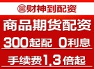 杭州财神到商品期货配资300起-1.5倍手续费,出入金到账快