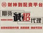 杭州财神到配资诚招全国期货代理商-0投入-高返佣-可日结!