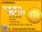 南京商品期货配资300元起,10倍配资比例,手续费1.3倍起