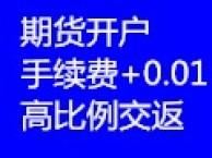 期货开户 手续费+0.01 高比例交返 正规国企期货公司
