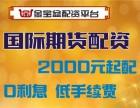 北京金宝盆国际期货2000元起配-超低手续费-诚招代理商
