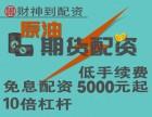 苏州财神到中国原油期货5000起配0利息全国诚期货居间人