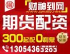 财神到正规实盘期货配资内外盘300起-0利息-超低手续费!