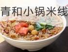 丽江青和小锅米线加盟 青和小锅米线加盟费